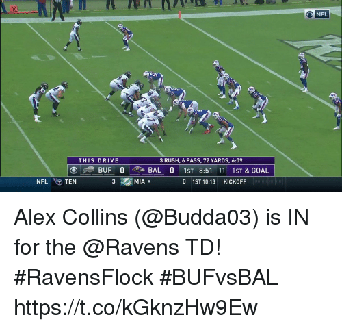 Memes, Drive, and Goal: ONFL  THIS DRIVE  3 RUSH, 6 PASS, 72 YARDS, 6:09  BUF 0 , BAL 0 1ST 8:51 11 1ST&GOAL  NFLTEN  3  MIA.  0 1ST 10:13 KICKOFF  FELT Alex Collins (@Budda03) is IN for the @Ravens TD! #RavensFlock #BUFvsBAL https://t.co/kGknzHw9Ew