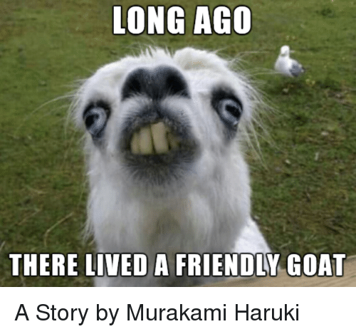 Goat, Murakami, and Story: ONG AGO THERE LIVED A FRIENDLY GOAT <p
