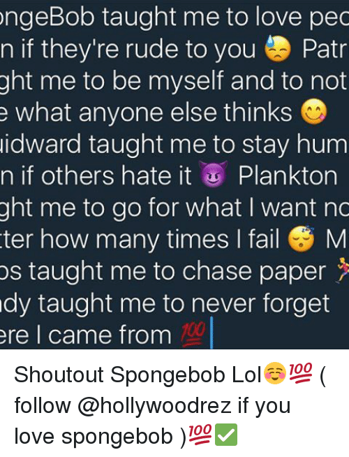 Memes, 🤖, and Paper: ongeBob taught me to love pec  n if they're rude to you Patr  ght me to be myself and to not  e what anyone else thinks  idward taught me to stay hum  n if others hate it  Plankton  ght me to go for what I want nc  ter how many times I fail M  os taught me to chase paper  dy taught me to never forget  ere I came from Shoutout Spongebob Lol☺️💯 ( follow @hollywoodrez if you love spongebob )💯✅