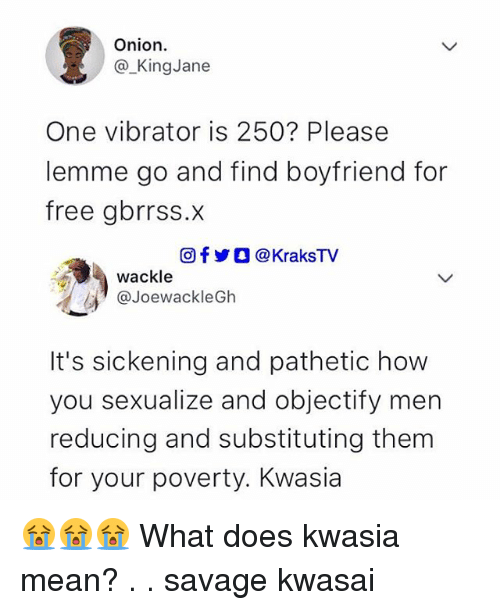 Memes, Savage, and Free: Onion.  @-KingJane  One vibrator is 250? Please  lemme go and find boyfriend for  free gbrrss.x  回f y O @KraksTV  wackle  @JoewackleGh  It's sickening and pathetic how  you sexualize and objectify men  reducing and substituting them  for your poverty. Kwasia 😭😭😭 What does kwasia mean? . . savage kwasai
