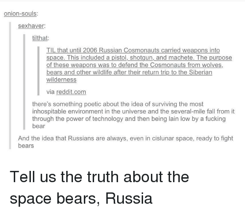 Fall, Fucking, and Reddit: onion-souls:  sexhaver  tilthat:  TIL that until 2006 Russian Cosmonauts carried weapons into  space. This included a pistol, shotgun, and machete. The purpose  of these weapons was to defend the Cosmonauts from wolves,  bears and other wildlife after their return trip to the Siberian  wilderness  via reddit.com  there's something poetic about the idea of surviving the most  inhospitable environment in the universe and the several-mile fall from it  through the power of technology and then being lain low by a fucking  bear  And the idea that Russians are always, even in cislunar space, ready to fight  bears Tell us the truth about the space bears, Russia