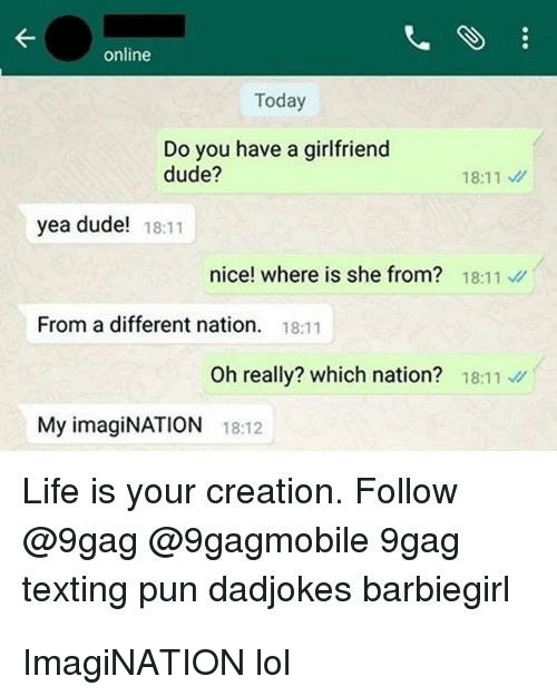 9gag, Dude, and Life: online  Today  Do you have a girlfriend  dude?  18:11  yea dude! 18:11  nice! where is she from? 18:11  From a different nation.  18:11  Oh really? which nation? 18:11  My imagiNATION 18:12  Life is your creation. Follow  @9gag @9gagmobile 9gag  texting pun dadjokes barbiegirl