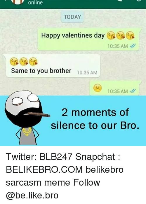 Memes, 🤖, and Happy Valentines Day: online  TODAY  Happy valentines day  10:35 AM  Same to you brother  10:35 AM  10:35 AM  2 moments of  silence to our Bro Twitter: BLB247 Snapchat : BELIKEBRO.COM belikebro sarcasm meme Follow @be.like.bro
