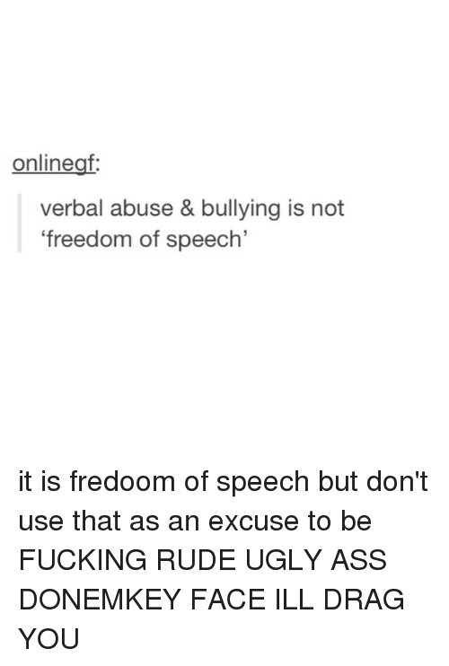 the abuse of freedom of speech Freedom of speech does not include the right to have everybody pay attention when you're being a prize prick laws and policies regulating publication will always be abused, but social media platforms thriving in this attention economy can make it much easier for people experiencing harassment to deny bullies their attention.