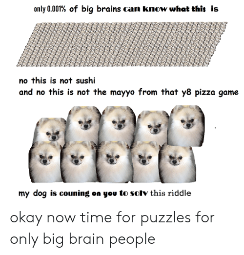 Brains, Pizza, and Brain: only 0.001% of big brains can know what thit is  no this is not sushi  and no this is not the mayyo from that y8 pizza game  my dog is couning on you to solv this riddle okay now time for puzzles for only big brain people