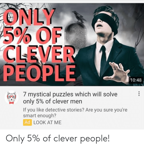 Engrish, Smart, and Will: ONLY  5% OF  CLEVER  PEOPLE  10:48  7 mystical puzzles which will solve  only 5% of clever men  If you like detective stories? Are you sure you're  smart enough?  Ad LOOK AT ME Only 5% of clever people!