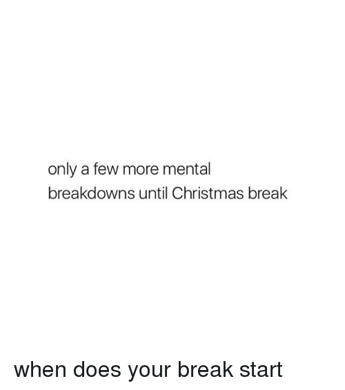 When Does Christmas Break Start.Only A Few More Mental Breakdowns Until Christmas Break When