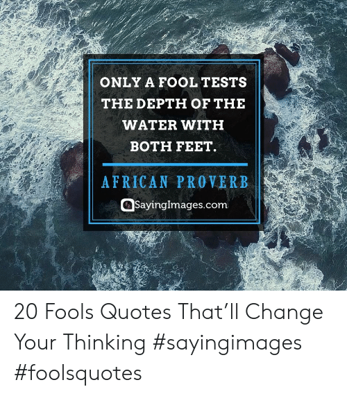Quotes, Water, and Change: ONLY A FOOL TESTS  THE DEPTH OF THE  WATER WITH  BOTH FEET.  AFRICAN PROVERB  Sayinglmages.com 20 Fools Quotes That'll Change Your Thinking #sayingimages #foolsquotes