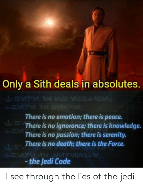 Jedi, Sith, and Death: Only a Sith deals in absolutes.  There is no emotion; there is peace.  There is no ignorance; there is knowledge.  There is no passion; there is serenity.  There is no death; there is the Force.  the Jedi Code I see through the lies of the jedi