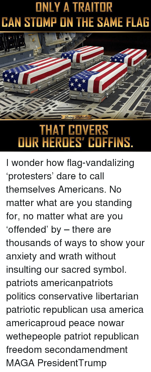 America, Head, and Memes: ONLY A TRAITOR  CAN STOMP ON THE SAME FLAG  HEA0  HEAD  euna  THAT COVERS  OUR HEROES COFFINS I wonder how flag-vandalizing 'protesters' dare to call themselves Americans. No matter what are you standing for, no matter what are you 'offended' by – there are thousands of ways to show your anxiety and wrath without insulting our sacred symbol. patriots americanpatriots politics conservative libertarian patriotic republican usa america americaproud peace nowar wethepeople patriot republican freedom secondamendment MAGA PresidentTrump