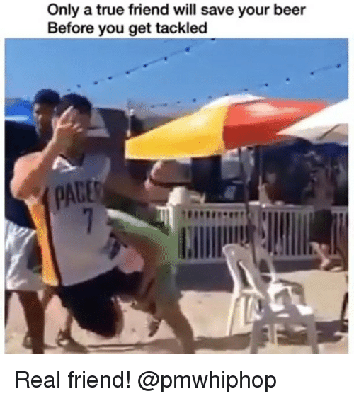 Beer, Memes, and True: Only a true friend will save your beer  Before you get tackled Real friend! @pmwhiphop