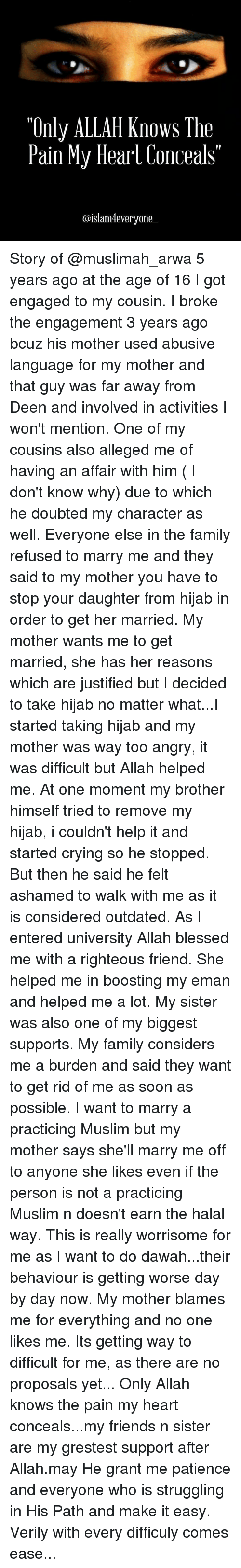 Memes, Boost, and Justified: Only ALLAH knows he  Pain My Heart Conceals  aislamileveryone Story of @muslimah_arwa 5 years ago at the age of 16 I got engaged to my cousin. I broke the engagement 3 years ago bcuz his mother used abusive language for my mother and that guy was far away from Deen and involved in activities I won't mention. One of my cousins also alleged me of having an affair with him ( I don't know why) due to which he doubted my character as well. Everyone else in the family refused to marry me and they said to my mother you have to stop your daughter from hijab in order to get her married. My mother wants me to get married, she has her reasons which are justified but I decided to take hijab no matter what...I started taking hijab and my mother was way too angry, it was difficult but Allah helped me. At one moment my brother himself tried to remove my hijab, i couldn't help it and started crying so he stopped. But then he said he felt ashamed to walk with me as it is considered outdated. As I entered university Allah blessed me with a righteous friend. She helped me in boosting my eman and helped me a lot. My sister was also one of my biggest supports. My family considers me a burden and said they want to get rid of me as soon as possible. I want to marry a practicing Muslim but my mother says she'll marry me off to anyone she likes even if the person is not a practicing Muslim n doesn't earn the halal way. This is really worrisome for me as I want to do dawah...their behaviour is getting worse day by day now. My mother blames me for everything and no one likes me. Its getting way to difficult for me, as there are no proposals yet... Only Allah knows the pain my heart conceals...my friends n sister are my grestest support after Allah.may He grant me patience and everyone who is struggling in His Path and make it easy. Verily with every difficuly comes ease...