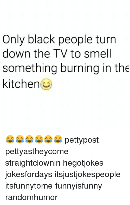 Memes, Smell, and Black: Only black people turn  down the TV to smell  something burning in the  kitchen 😂😂😂😂😂😂 pettypost pettyastheycome straightclownin hegotjokes jokesfordays itsjustjokespeople itsfunnytome funnyisfunny randomhumor