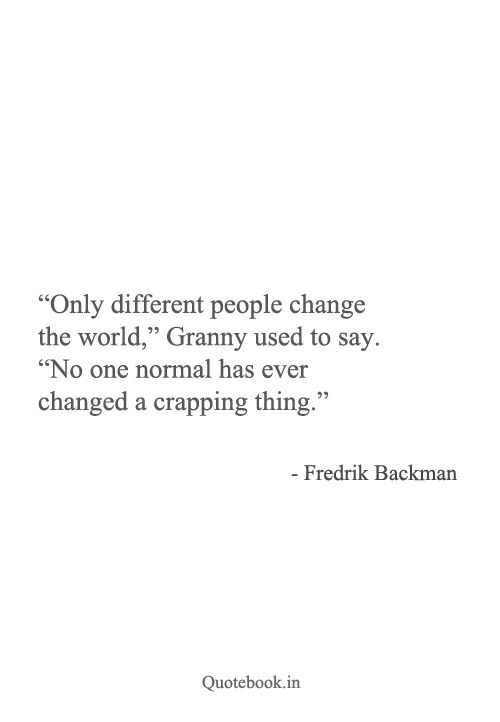 "World, Change, and One: ""Only different people change  the world"" Granny used to say.  ""No one normal has ever  changed a crapping thing.""  - Fredrik Backman  Quotebook.in"