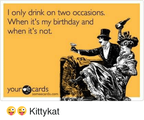 Only Drink On Two Occasions When Its My Birthday And When Its Not