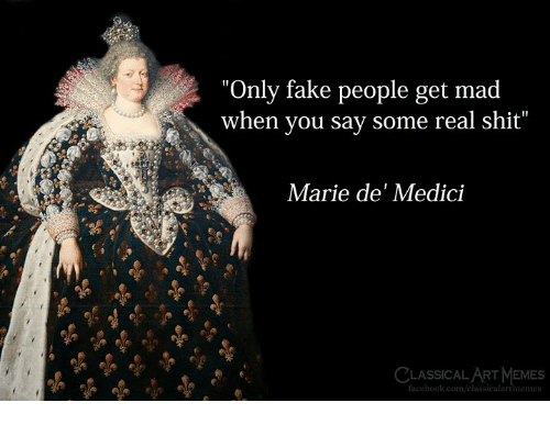 """Facebook, Fake, and Memes: """"Only fake people get mad  when you say some real shit""""  Marie de' Medici  CLASSICAL ART MEMES  facebook.com/elassicalartmemes"""
