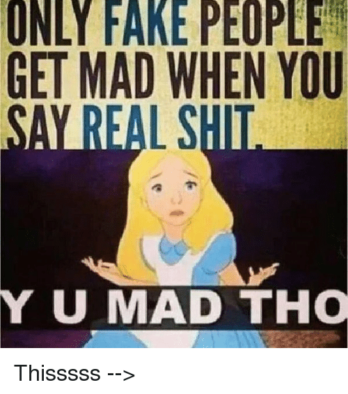 Funny Memes About Fake Friends : Only fake people get mad when you umad tho thisssss