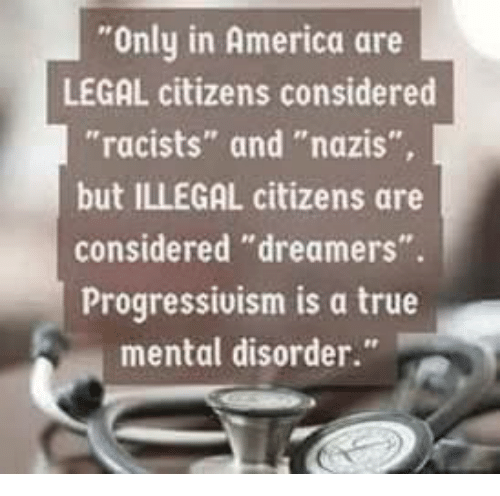 """America, Memes, and True: Only in America are  LEGAL citizens considered  """"racists"""" and """"nazis""""  but ILLEGAL citizens are  considered """"dreamers"""".  Progressivism is a true  mental disorder."""""""