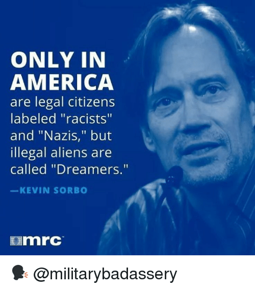 """America, Memes, and Aliens: ONLY IN  AMERICA  are legal citizens  labeled """"racists""""  and """"Nazis,"""" but  illegal aliens are  called """"Dreamers.""""  KEVIN SORB  mrc 🗣 @militarybadassery"""