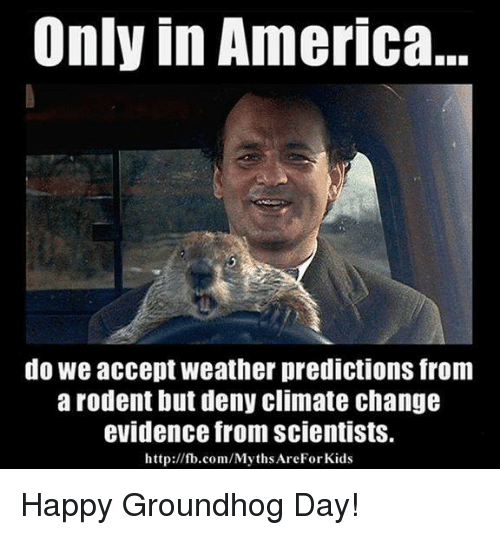 America, Memes, and fb.com: Only in America...  do We accept weather predictions from  a rodent but deny Climate change  evidence from scientists.  http://fb.com/MythsAreForkids Happy Groundhog Day!