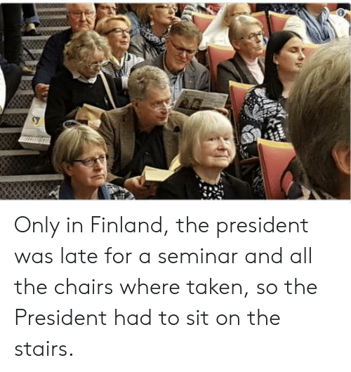 Taken, All The, and Finland: Only in Finland, the president was late for a seminar and all the chairs where taken, so the President had to sit on the stairs.