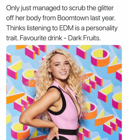 Edm, Her, and Dark: Only just managed to scrub the glitter  off her body from Boomtown last year  Thinks listening to EDM is a personality  trait. Favourite drink - Dark Fruits.