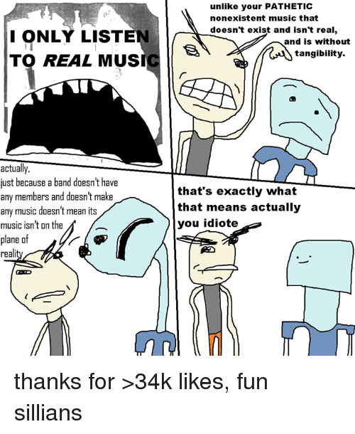 Dank, Music, and Mean: ONLY LISTEN  TO REAL MUS  actually,  just because a band doesn't have  any members and doesn't make  any music doesn't mean its  music isn't on the  of  plane  real  unlike your PATHETIC  nonexistent music that  doesn't exist and isn't real,  and is without  tangibility.  that's exactly what  that means actually  you idiote thanks for >34k likes, fun sillians