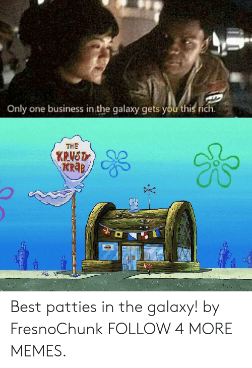 Dank, Memes, and Reddit: Only one business in the galaxy gets you this rich  THE  KRUST  KRaB Best patties in the galaxy! by FresnoChunk FOLLOW 4 MORE MEMES.
