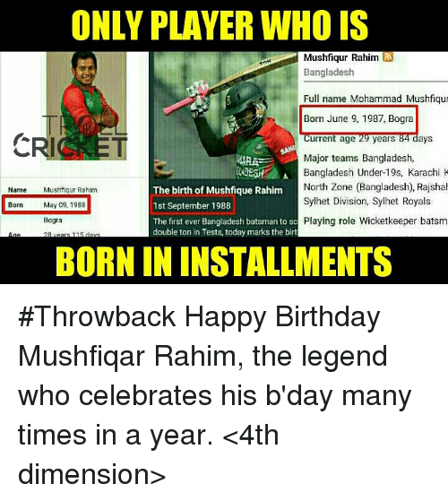 Birthday, Memes, and Happy Birthday: ONLY PLAYER WHO IS  Mushfiqur Rahim  Bangladesh  Full name Mohammad Mushfiqu  Born June 9, 1987, Bogra  Current age 29 years  84 days  CRI ET  Major teams Bangladesh,  ARA  A Bangladesh Under-19s, Karachi K  LADE  The birth of Mushfique Rahim  North Zone (Bangladesh), Rajshal  Name  Mushfiqur Rahim  Sylhet Division, Sylhet Royals  Born ay 09, 1988  1st September 1988  The first ever Bangladesh batsman to sc Playing role Wicketkeeper batsm  Bogra  double ton in Tests, today marks the birt  11  BORN IN INSTALLMENTS #Throwback  Happy Birthday Mushfiqar Rahim, the legend who celebrates his b'day many times in a year.  <4th dimension>