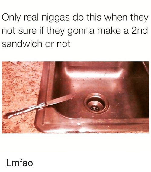 Memes, Lmfao, and 🤖: Only real niggas do this when they  not sure if they gonna make a 2nd  sandwich or not Lmfao