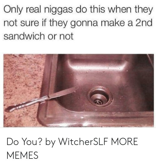 Dank, Memes, and Target: Only real niggas do this when they  not sure if they gonna make a 2nd  sandwich or not  SF Do You? by WitcherSLF MORE MEMES