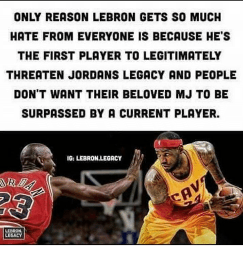 Jordans, Lebron, and Legacy: ONLY REASON LEBRON GETS SO MUCH  HATE FROM EVERYONE IS BECAUSE HE'S  THE FIRST PLAYER TO LEGITIMATELY  THREATEN JORDANS LEGACY AND PEOPLE  DON'T WANT THEIR BELOVED MJ TO BE  SURPASSED BY A CURRENT PLAYER.  G: LEBRON LEGACY  LEBRON  LEGACY