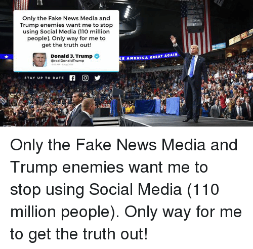 America, Andrew Bogut, and Fake: Only the Fake News Media and  Trump enemies want me to stop  using Social Media (110 million  people) Only way for me to  get the truth out!  Donald 3. Trump  E AMERICA GREAT AGAIN  @realDonaldTrump  y  STAY UP TO DATE Only the Fake News Media and Trump enemies want me to stop using Social Media (110 million people). Only way for me to get the truth out!
