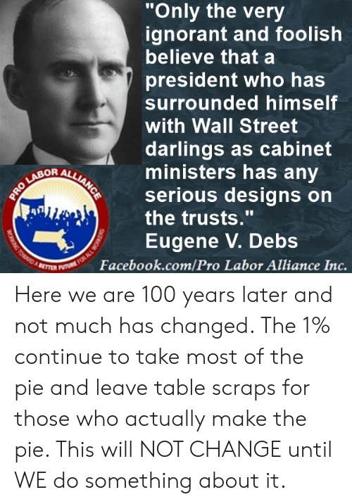 "Facebook, Ignorant, and Memes: ""Only the very  ignorant and foolish  believe that a  president who has  surrounded himself  with Wall Street  darlings as cabinet  ministers has any  serious designs on  the trusts.""  Eugene V. Debs  OR  Facebook.com/Pro Labor Alliance Inc. Here we are 100 years later and not much has changed. The 1%  continue to take most of the pie and leave table scraps for those who actually make the pie. This will NOT CHANGE until WE do something about it."
