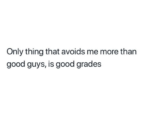 Good, Thing, and Grades: Only thing that avoids me more than  good guys, is good grades