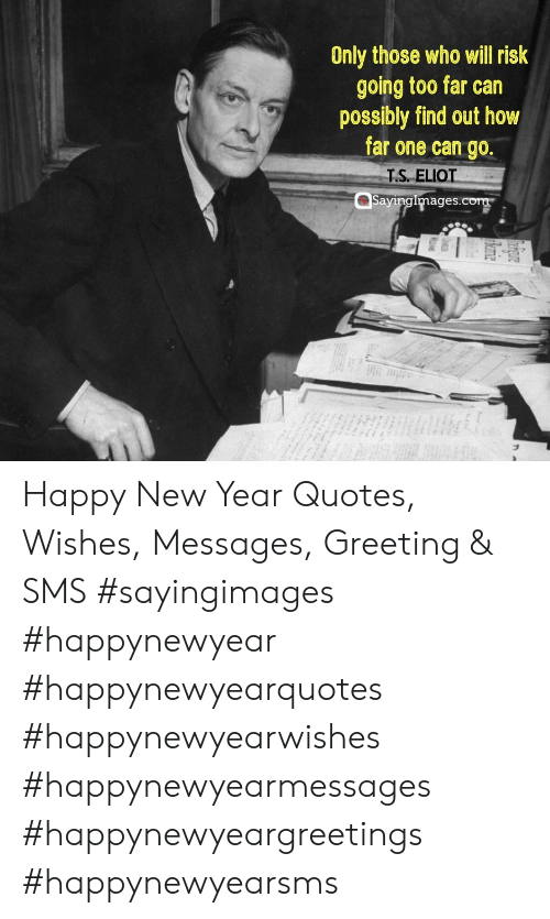 New Year's, Happy, and Quotes: Only those who will risk  going too far can  possibly find out how  far one can go  T.S. ELIO  Sayingimages.com Happy New Year Quotes, Wishes, Messages, Greeting & SMS #sayingimages #happynewyear #happynewyearquotes #happynewyearwishes #happynewyearmessages #happynewyeargreetings #happynewyearsms
