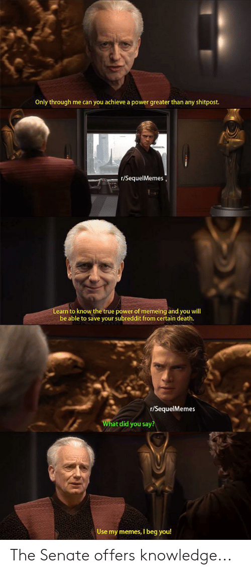 Memes, True, and Death: Only through me can you achieve a power greater than any shitpost.  r/SequelMemes  Learn to know the true power of memeing and you will  e able to save your subreddit from certain death  r/SequelMemes  Wh  at did you say?  Use my memes, I beg you! The Senate offers knowledge...