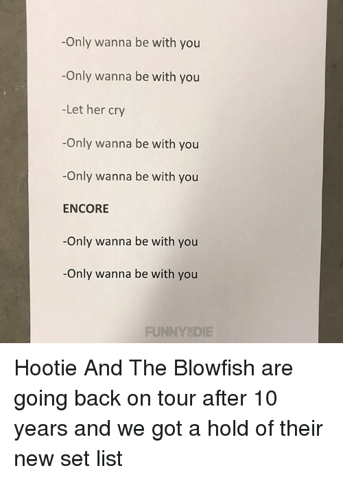 Dank, Back, and 🤖: -Only wanna be with you  -Only wanna be with you  -Let her cry  -Only wanna be with you  -Only wanna be with you  ENCORE  -Only wanna be with you  -Only wanna be with you  FUNNYSDIE Hootie And The Blowfish are going back on tour after 10 years and we got a hold of their new set list