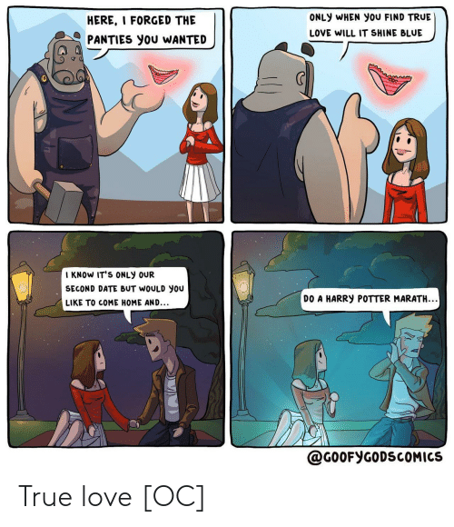 Harry Potter, Love, and True: ONLY WHEN You FIND TRUE  HERE, I FORGED THE  LOVE WILL IT SHINE BLUE  PANTIES you WANTED  I KNOW IT'S ONLY OUR  SECOND DATE BUT WOULD you  DO A HARRY POTTER MARATH..  LIKE TO COME HOME AND...  @G0OFYGODSCOMICS True love [OC]