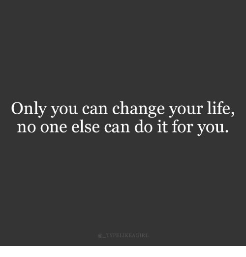 Life, Change, and Can: Only you can change your life,  no one else can do it for you.