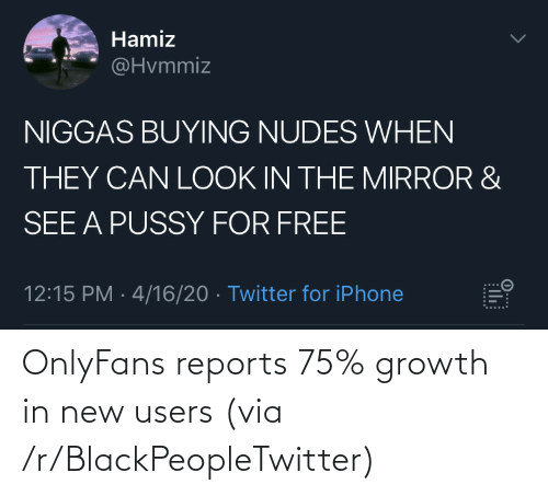 Blackpeopletwitter, Via, and New: OnlyFans reports 75% growth in new users (via /r/BlackPeopleTwitter)