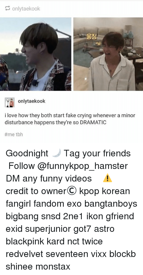 Crying, Fake, and Friends: onlytaekook  onlytaekook  i love how they both start fake crying whenever a minor  disturbance happens they're so DRAMATIC  #me tbh Goodnight 🌙 》Tag your friends 》》 Follow @funnykpop_hamster 》》》DM any funny videos ⚠ credit to owner© kpop korean fangirl fandom exo bangtanboys bigbang snsd 2ne1 ikon gfriend exid superjunior got7 astro blackpink kard nct twice redvelvet seventeen vixx blockb shinee monstax