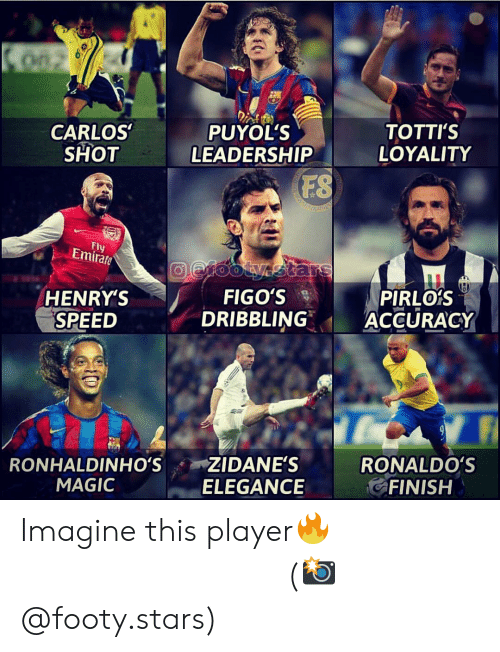 Memes, Magic, and Stars: ono  CARLOS  SHOT  PUYOL'S  LEADERSHIP  TOTTI'S  LOYALITY  FS  Fly  Emirate  HENRY'S  SPEED  FIGO'S  DRIBBLING  PIRLOrS  ACCURACY  0  RONHALDINHO'S ZIDANE'S  ELEGANCE  RONALDO'S  FINISH  MAGIC Imagine this player🔥 ⠀⠀⠀⠀⠀⠀⠀⠀⠀⠀⠀ (📸 @footy.stars)