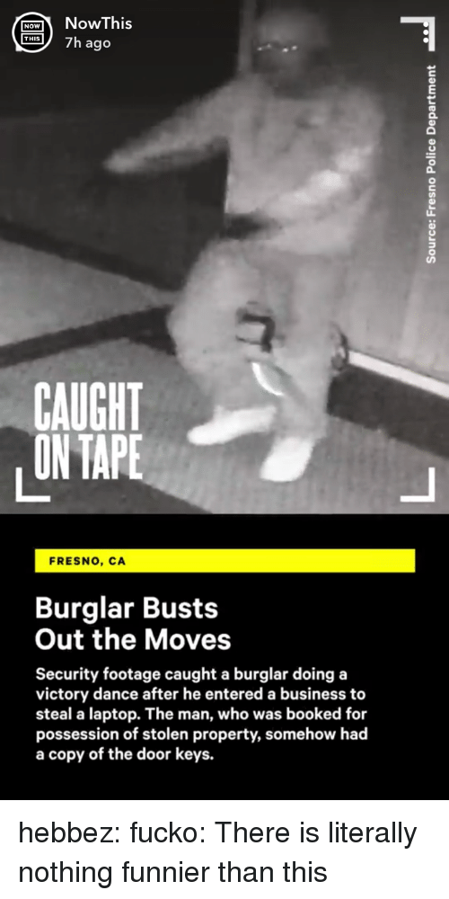 Gif, Target, and Tumblr: ONohis  S7h ago  0  CAUGHT  ON TAPE  FRESNO, CA  Burglar Busts  Out the Moves  Security footage caught a burglar doing a  victory dance after he entered a business to  steal a laptop. The man, who was booked for  possession of stolen property, somehow had  a copy of the door keys. hebbez: fucko: There is literally nothing funnier than this