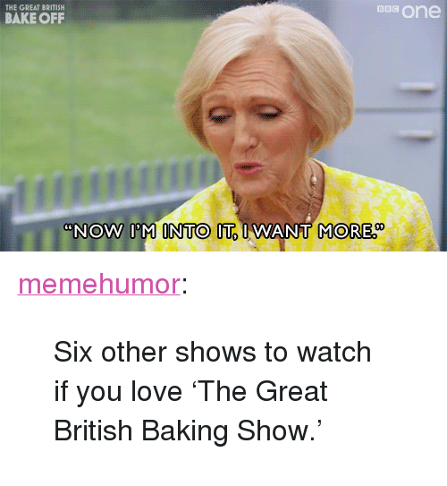 """Love, Tumblr, and Blog: ons one  THE GREAT BRITISH  BAKE OFF  NOW IM INTO IT IWANT  MORE <p><a href=""""http://memehumor.net/post/160486891743/six-other-shows-to-watch-if-you-love-the-great"""" class=""""tumblr_blog"""">memehumor</a>:</p>  <blockquote><p>Six other shows to watch if you love 'The Great British Baking Show.'</p></blockquote>"""