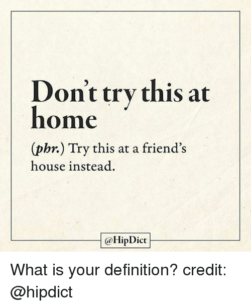 Friends, Memes, and Definition: ont try this at  home  (pbr.) Try this at a friend's  (phr.) Try this at a friend's  house instead.  @HipDict What is your definition? credit: @hipdict