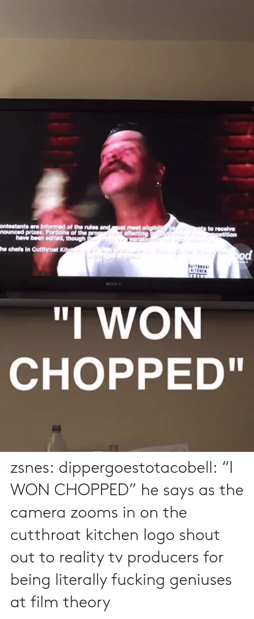 "Fucking, Tumblr, and I Won: ontestants are Informed of the rules  nounced prizes, Portions of the  have been edited, though  he chefs in Cutthroat K  ""I WON  CHOPPED"" zsnes: dippergoestotacobell: ""I WON CHOPPED"" he says as the camera zooms in on the cutthroat kitchen logo  shout out to reality tv producers for being literally fucking geniuses at film theory"