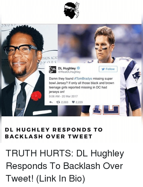 Memes, 🤖, and Sion: ONUR  SION ACA  DL Hughley  Follow  @Real DLHughley  Damn they found  TomBradys missing super  bowl Jersey? If only all those black and brown  teenage girls reported missing in DC had  jerseys on!  9:06 AM 20 Mar 2017  2,003  2,229  DL HUGHLEY RESPONDS TO  BACKLASH OVER TWEET TRUTH HURTS: DL Hughley Responds To Backlash Over Tweet! (Link In Bio)