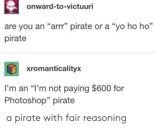 "Photoshop, Yo, and Pirate: onward-to-victuuri  35  are you an ""arrr"" pirate or a ""yo ho ho""  pirate  xromanticalityx  I'm an ""I'm not paying $600 for  Photoshop"" pirate  35 a pirate with fair reasoning"