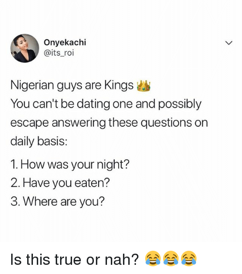 Dating, Memes, and True: Onyekachi  @its_roi  Nigerian guys are Kings  You can't be dating one and possibly  escape answering these questions on  daily basis:  1. How was your night?  2. Have you eaten?  3. Where are you? Is this true or nah? 😂😂😂